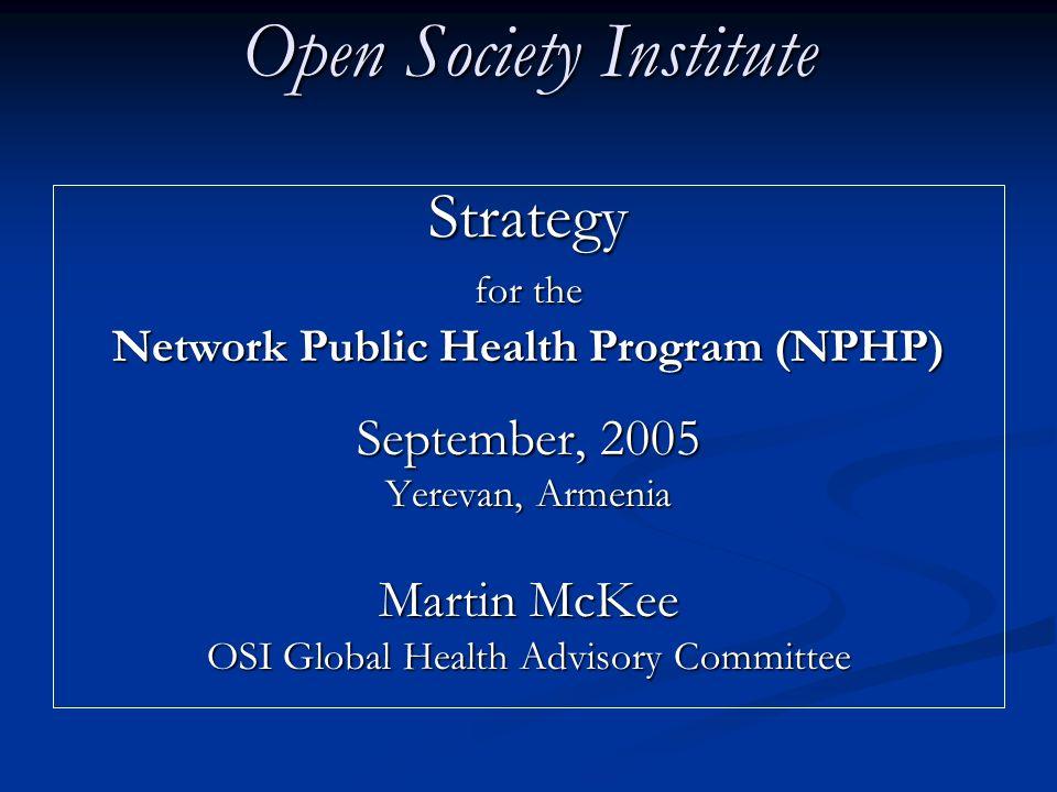 Open Society Institute Strategy for the Network Public Health Program (NPHP) September, 2005 Yerevan, Armenia Martin McKee OSI Global Health Advisory Committee