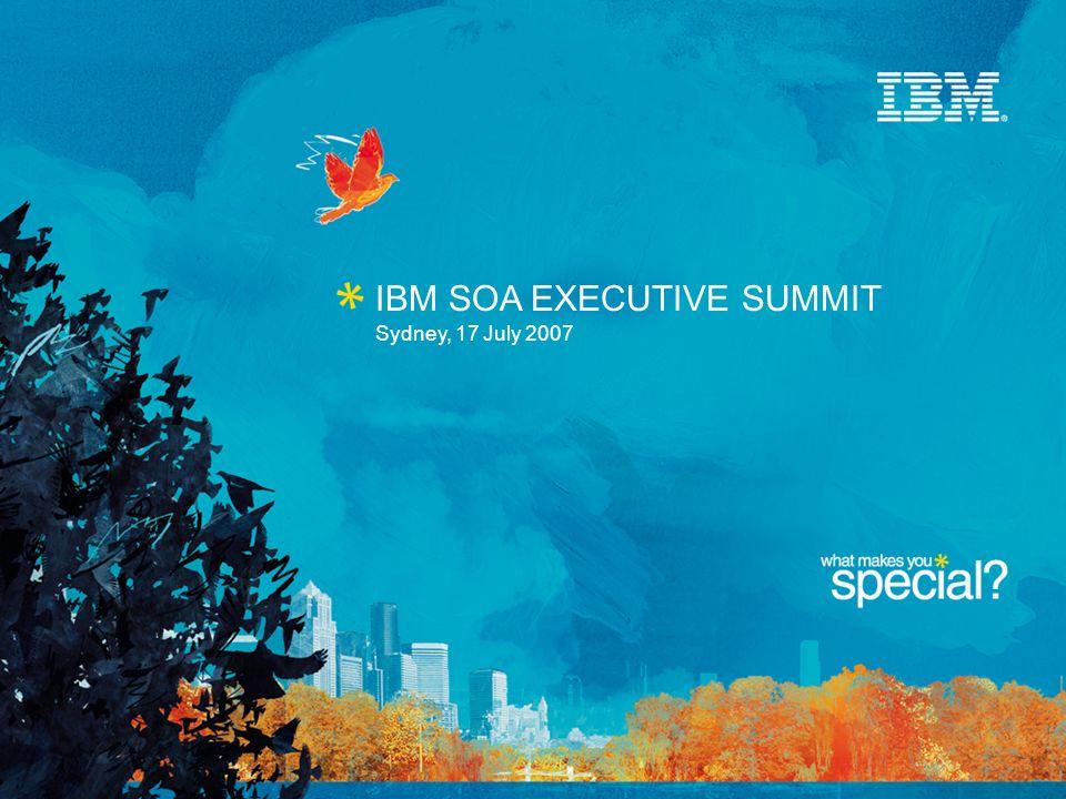 Sydney, 17 July 2007 IBM SOA EXECUTIVE SUMMIT
