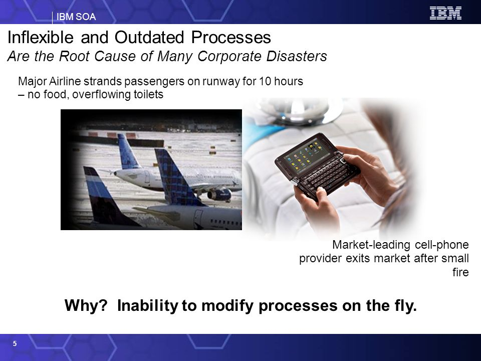 IBM SOA 5 Inflexible and Outdated Processes Are the Root Cause of Many Corporate Disasters Major Airline strands passengers on runway for 10 hours – n