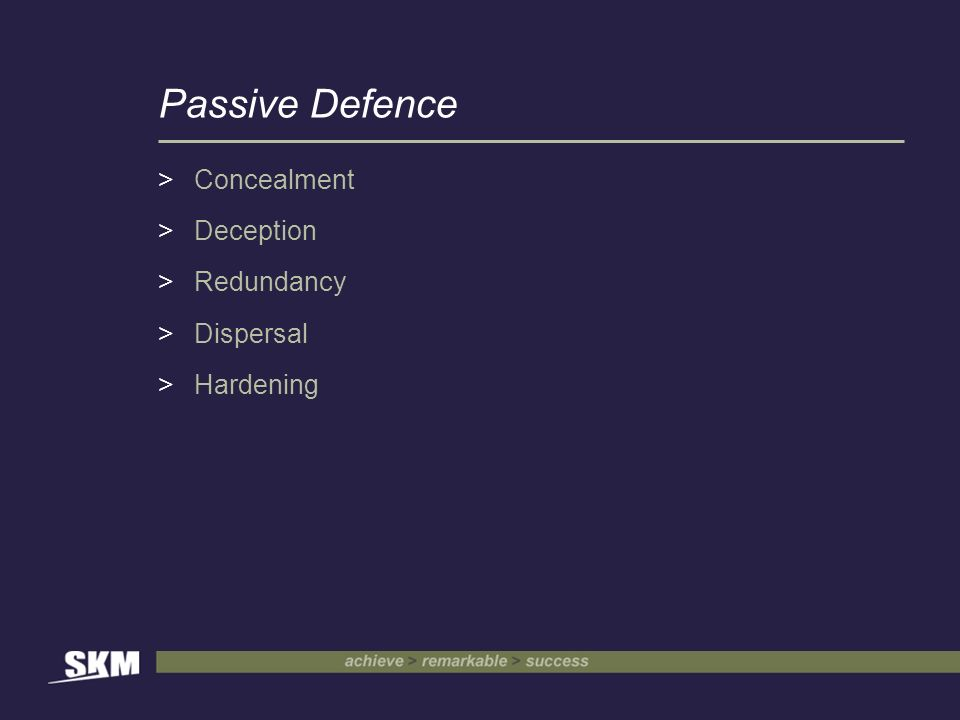 Passive Defence >Concealment >Deception >Redundancy >Dispersal >Hardening