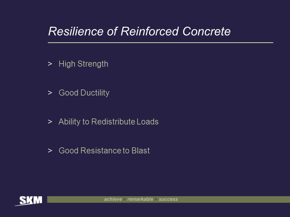 Resilience of Reinforced Concrete >High Strength >Good Ductility >Ability to Redistribute Loads >Good Resistance to Blast