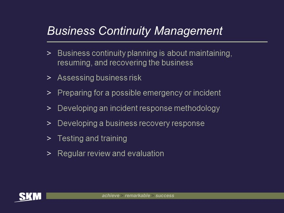 Business Continuity Management >Business continuity planning is about maintaining, resuming, and recovering the business >Assessing business risk >Preparing for a possible emergency or incident >Developing an incident response methodology >Developing a business recovery response >Testing and training >Regular review and evaluation