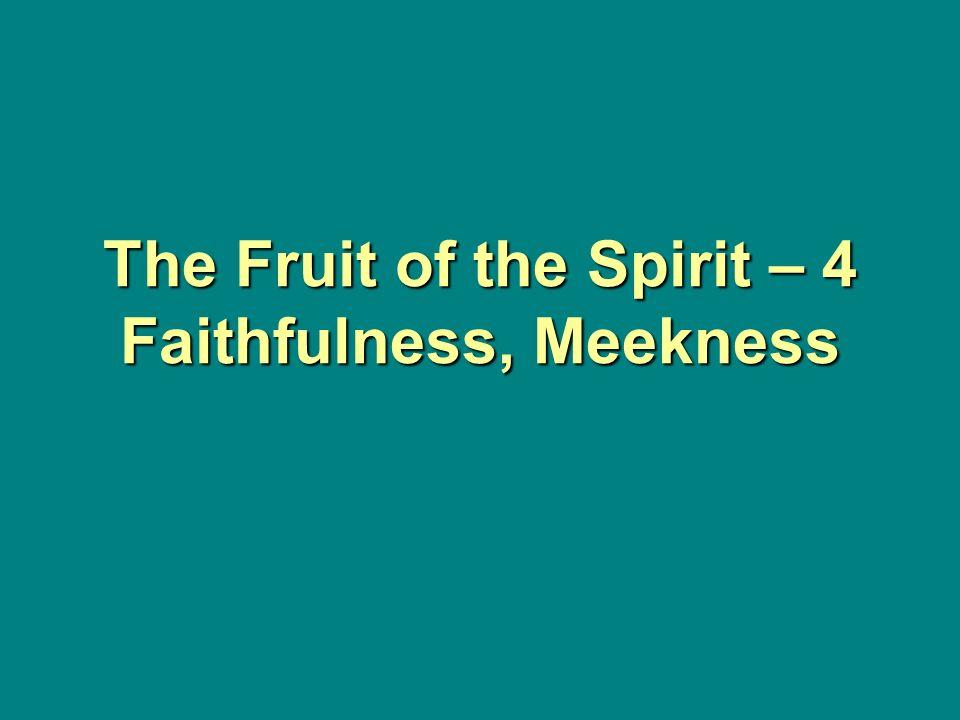 The Fruit of the Spirit – 4 Faithfulness, Meekness