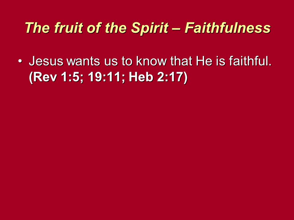 The fruit of the Spirit – Faithfulness Jesus wants us to know that He is faithful. (Rev 1:5; 19:11; Heb 2:17)Jesus wants us to know that He is faithfu