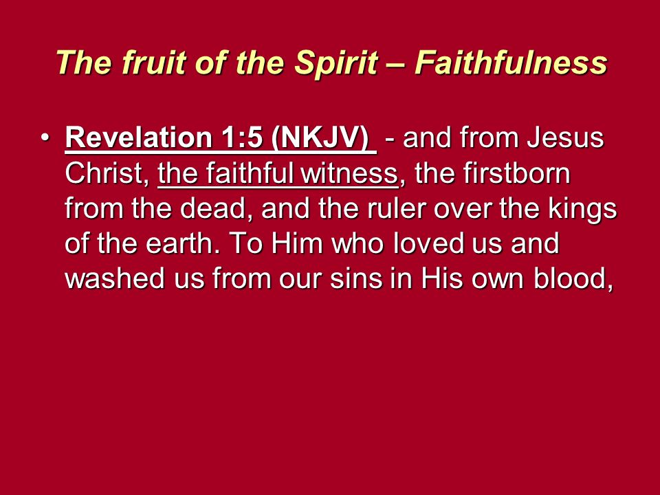 The fruit of the Spirit – Faithfulness Revelation 1:5 (NKJV) - and from Jesus Christ, the faithful witness, the firstborn from the dead, and the ruler