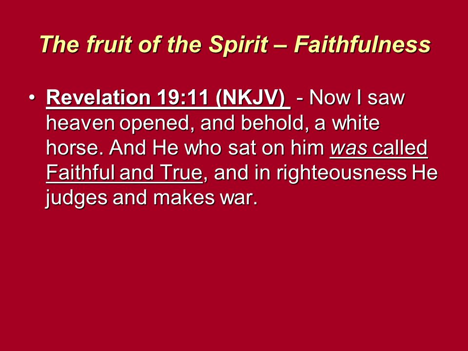The fruit of the Spirit – Faithfulness Revelation 19:11 (NKJV) - Now I saw heaven opened, and behold, a white horse.
