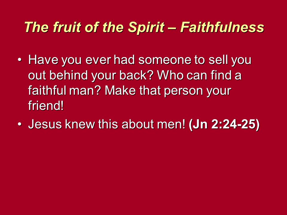 The fruit of the Spirit – Faithfulness Have you ever had someone to sell you out behind your back? Who can find a faithful man? Make that person your