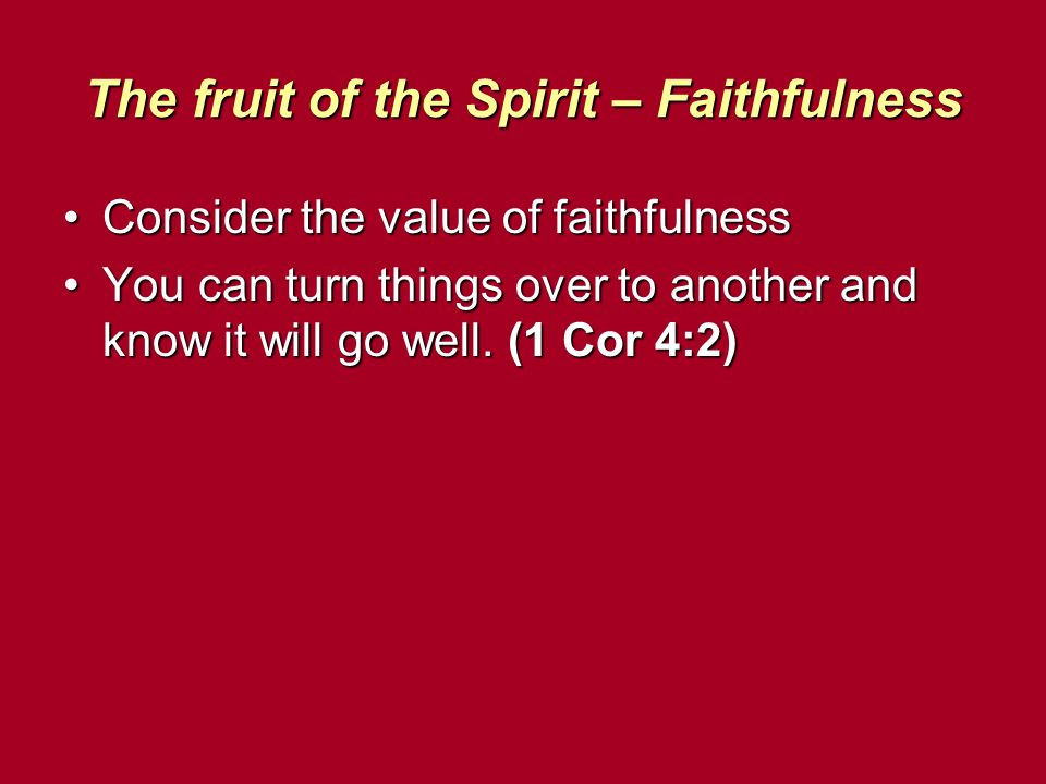 The fruit of the Spirit – Faithfulness Consider the value of faithfulnessConsider the value of faithfulness You can turn things over to another and know it will go well.