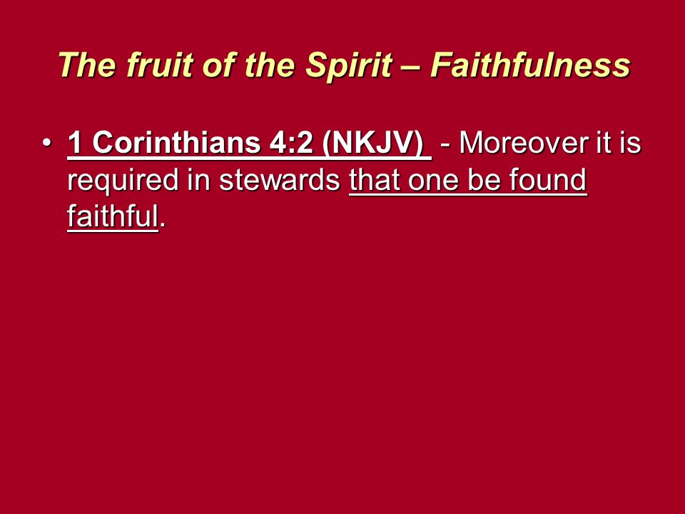 The fruit of the Spirit – Faithfulness 1 Corinthians 4:2 (NKJV) - Moreover it is required in stewards that one be found faithful.1 Corinthians 4:2 (NKJV) - Moreover it is required in stewards that one be found faithful.