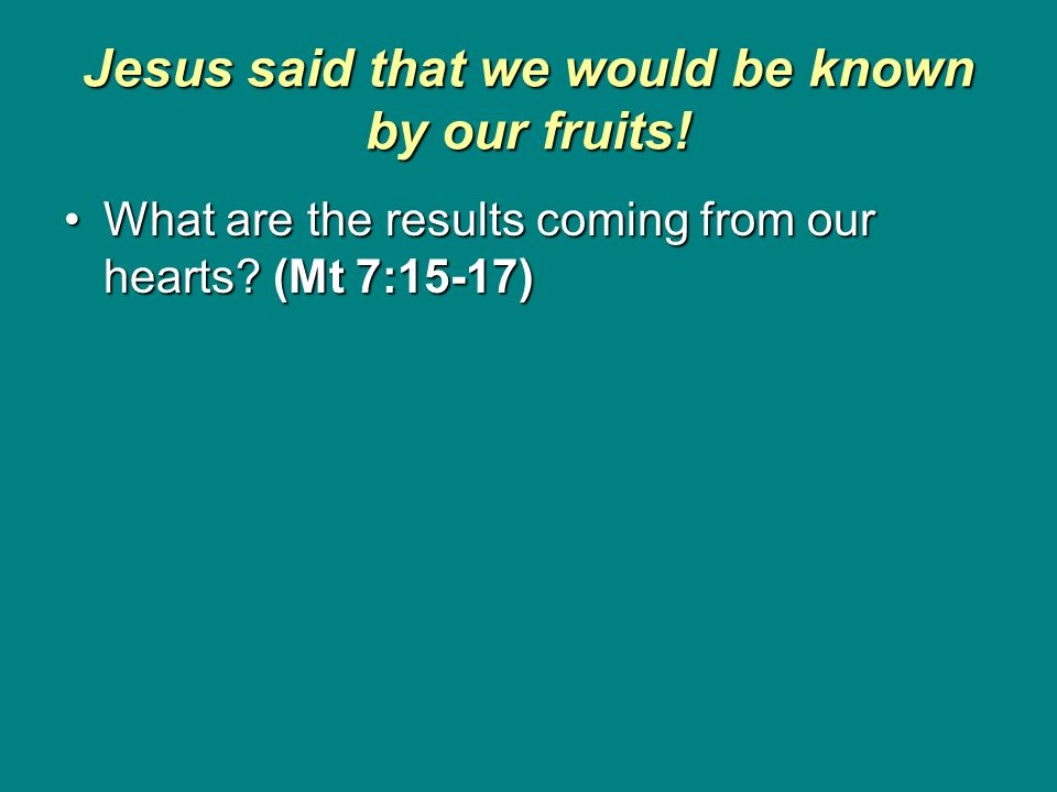 Jesus said that we would be known by our fruits! What are the results coming from our hearts? (Mt 7:15-17)What are the results coming from our hearts?