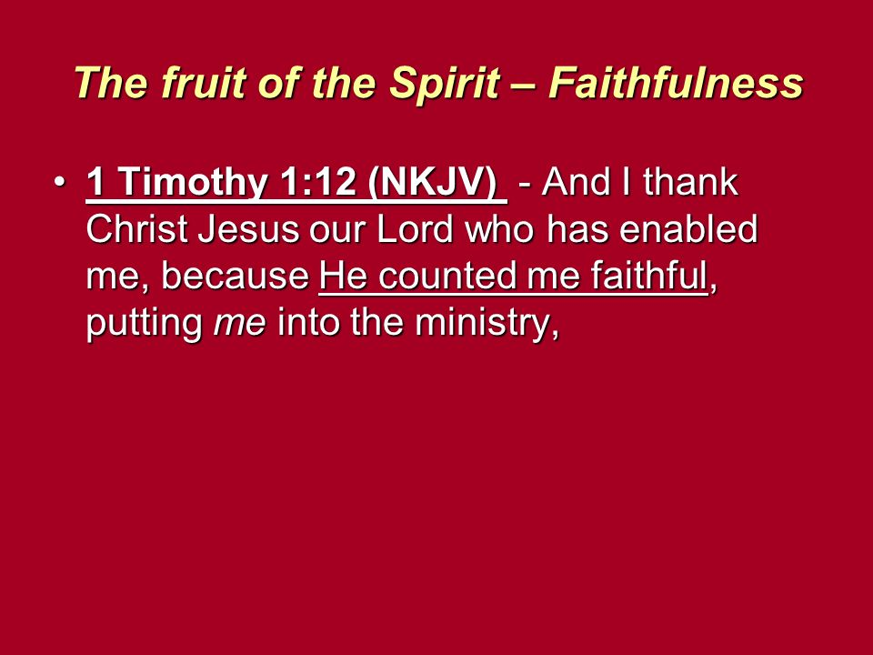 The fruit of the Spirit – Faithfulness 1 Timothy 1:12 (NKJV) - And I thank Christ Jesus our Lord who has enabled me, because He counted me faithful, p