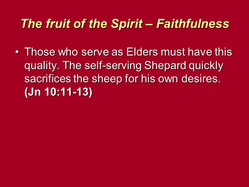 The fruit of the Spirit – Faithfulness Those who serve as Elders must have this quality. The self-serving Shepard quickly sacrifices the sheep for his