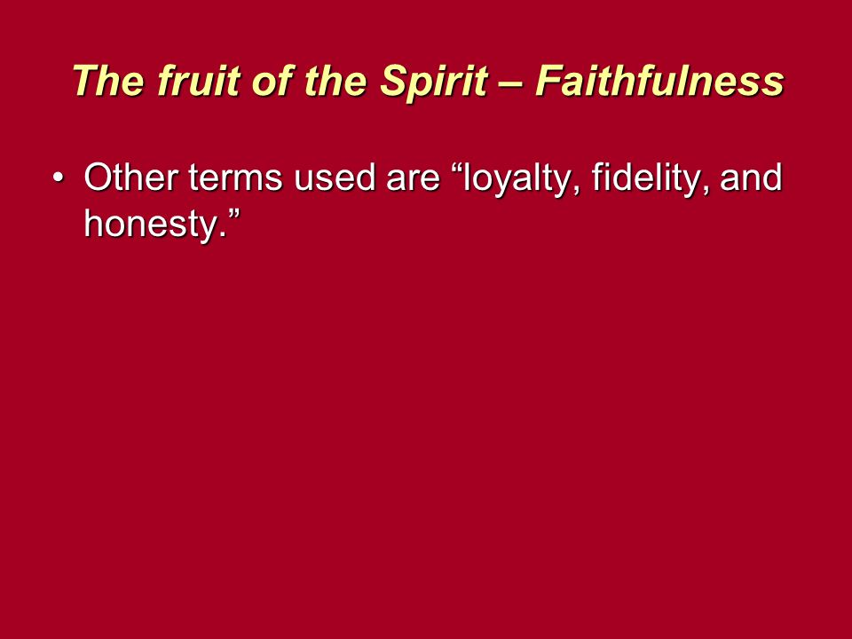 The fruit of the Spirit – Faithfulness Other terms used are loyalty, fidelity, and honesty.Other terms used are loyalty, fidelity, and honesty.