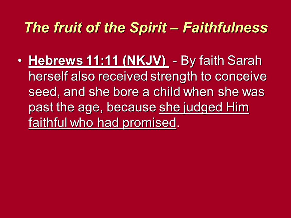The fruit of the Spirit – Faithfulness Hebrews 11:11 (NKJV) - By faith Sarah herself also received strength to conceive seed, and she bore a child whe