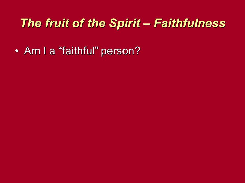 The fruit of the Spirit – Faithfulness Am I a faithful person Am I a faithful person