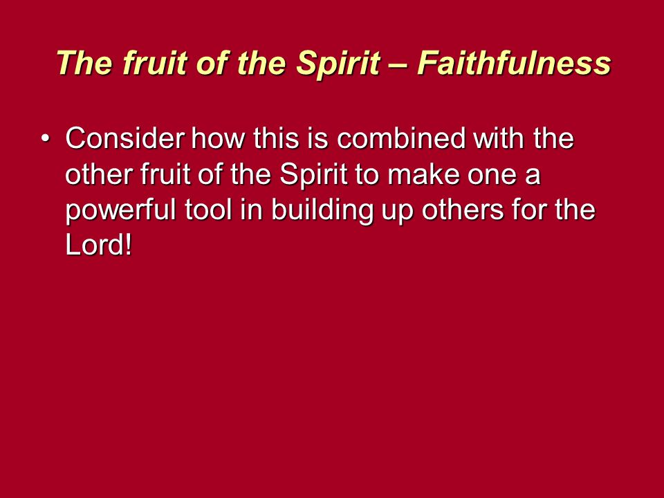 The fruit of the Spirit – Faithfulness Consider how this is combined with the other fruit of the Spirit to make one a powerful tool in building up others for the Lord!Consider how this is combined with the other fruit of the Spirit to make one a powerful tool in building up others for the Lord!