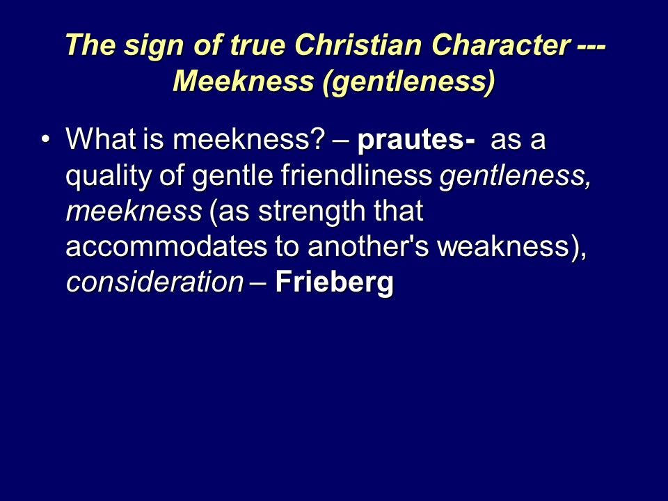 The sign of true Christian Character --- Meekness (gentleness) What is meekness? – prautes- as a quality of gentle friendliness gentleness, meekness (