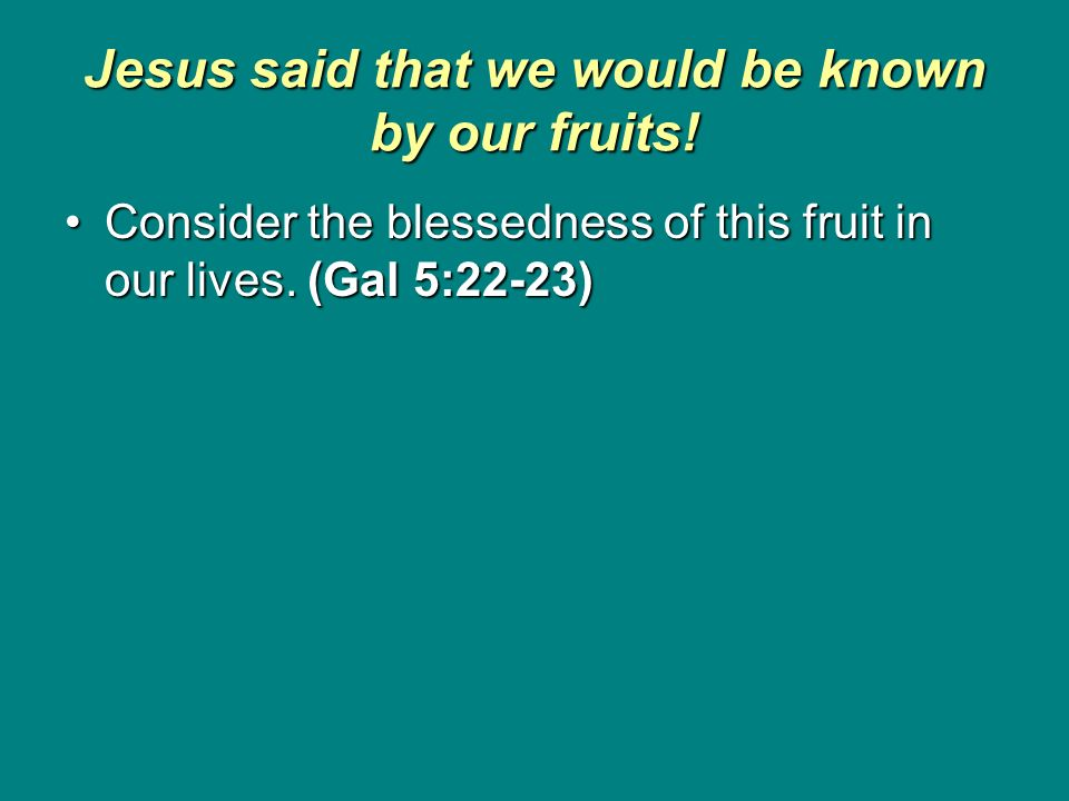 Jesus said that we would be known by our fruits! Consider the blessedness of this fruit in our lives. (Gal 5:22-23)Consider the blessedness of this fr