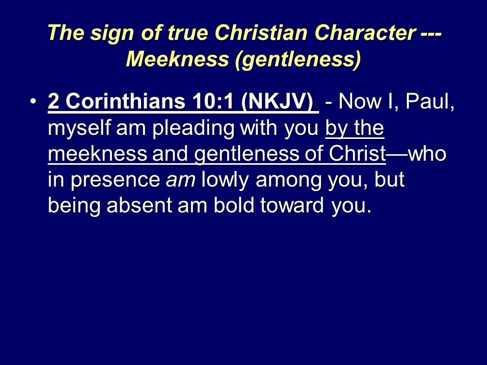 The sign of true Christian Character --- Meekness (gentleness) 2 Corinthians 10:1 (NKJV) - Now I, Paul, myself am pleading with you by the meekness an