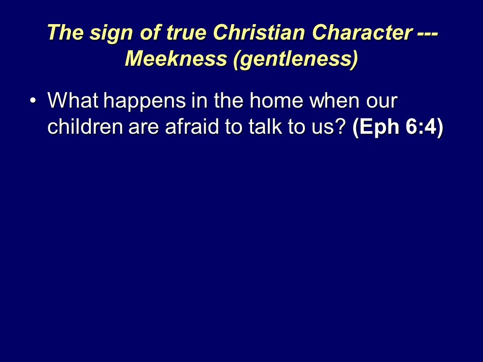 The sign of true Christian Character --- Meekness (gentleness) What happens in the home when our children are afraid to talk to us? (Eph 6:4)What happ