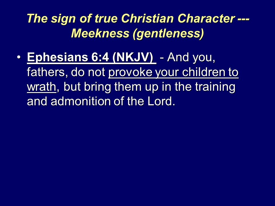 The sign of true Christian Character --- Meekness (gentleness) Ephesians 6:4 (NKJV) - And you, fathers, do not provoke your children to wrath, but bring them up in the training and admonition of the Lord.Ephesians 6:4 (NKJV) - And you, fathers, do not provoke your children to wrath, but bring them up in the training and admonition of the Lord.
