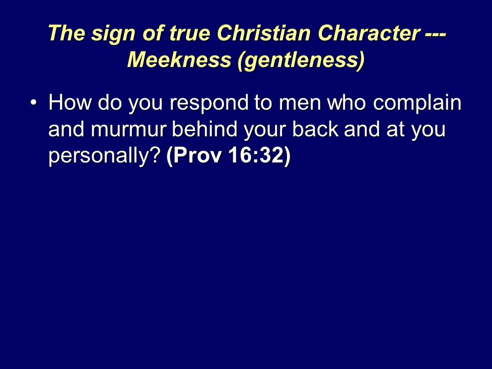 The sign of true Christian Character --- Meekness (gentleness) How do you respond to men who complain and murmur behind your back and at you personall