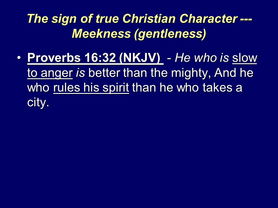 The sign of true Christian Character --- Meekness (gentleness) Proverbs 16:32 (NKJV) - He who is slow to anger is better than the mighty, And he who rules his spirit than he who takes a city.Proverbs 16:32 (NKJV) - He who is slow to anger is better than the mighty, And he who rules his spirit than he who takes a city.