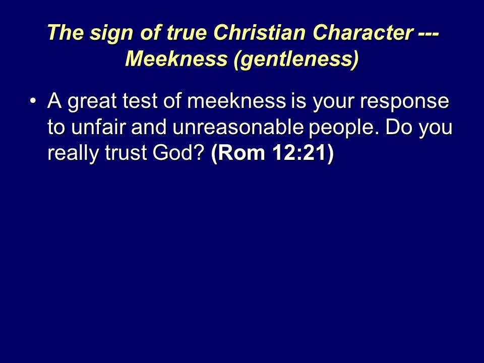 The sign of true Christian Character --- Meekness (gentleness) A great test of meekness is your response to unfair and unreasonable people.