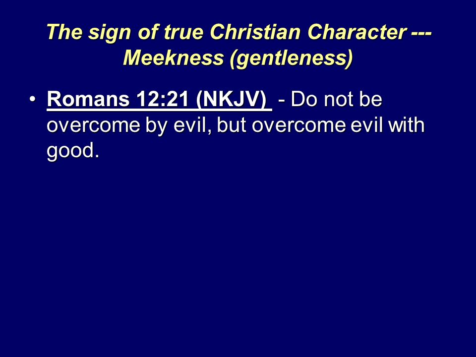 The sign of true Christian Character --- Meekness (gentleness) Romans 12:21 (NKJV) - Do not be overcome by evil, but overcome evil with good.Romans 12:21 (NKJV) - Do not be overcome by evil, but overcome evil with good.