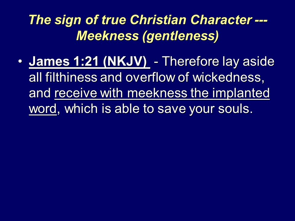 The sign of true Christian Character --- Meekness (gentleness) James 1:21 (NKJV) - Therefore lay aside all filthiness and overflow of wickedness, and receive with meekness the implanted word, which is able to save your souls.James 1:21 (NKJV) - Therefore lay aside all filthiness and overflow of wickedness, and receive with meekness the implanted word, which is able to save your souls.