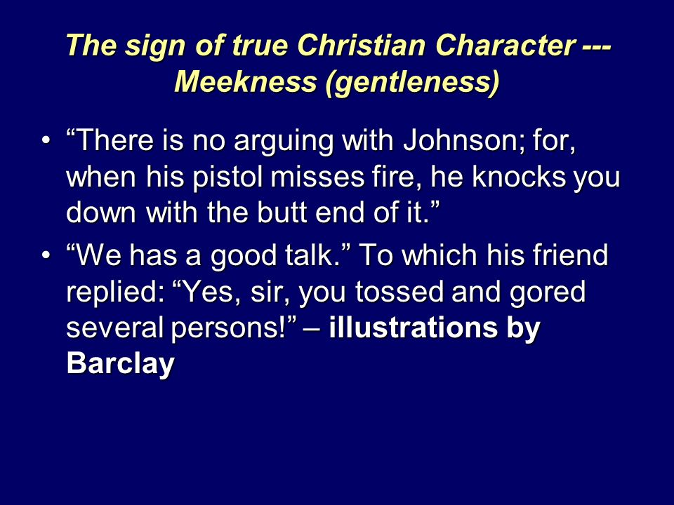 The sign of true Christian Character --- Meekness (gentleness) There is no arguing with Johnson; for, when his pistol misses fire, he knocks you down