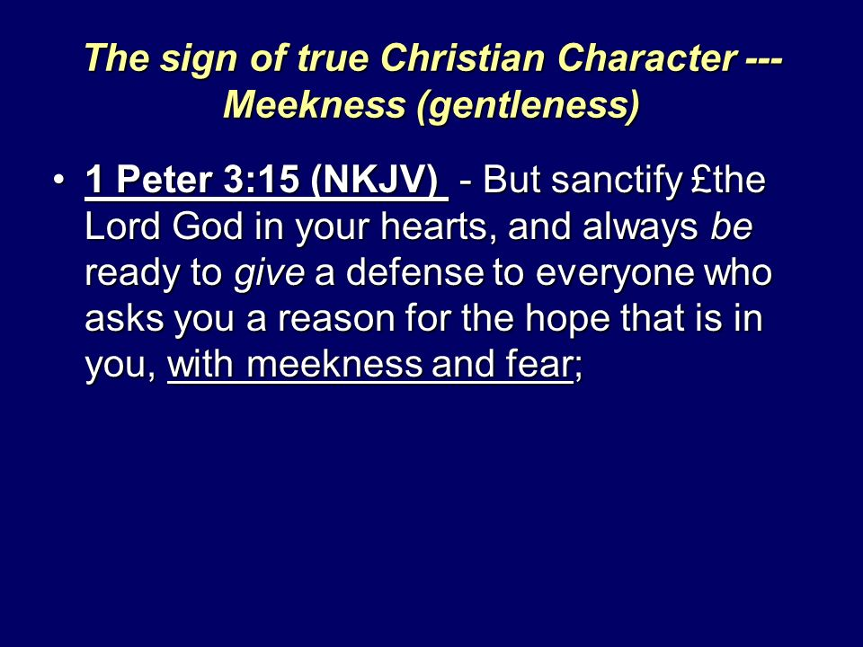 The sign of true Christian Character --- Meekness (gentleness) 1 Peter 3:15 (NKJV) - But sanctify £the Lord God in your hearts, and always be ready to