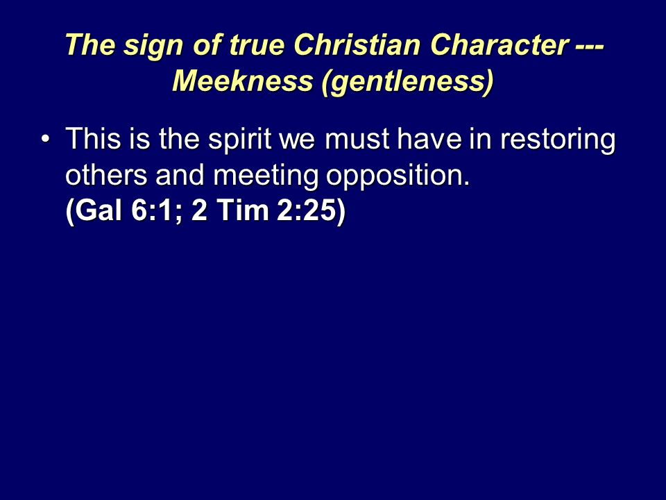 The sign of true Christian Character --- Meekness (gentleness) This is the spirit we must have in restoring others and meeting opposition.