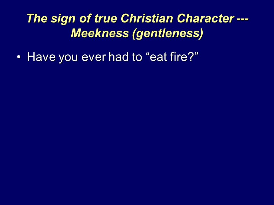 The sign of true Christian Character --- Meekness (gentleness) Have you ever had to eat fire Have you ever had to eat fire