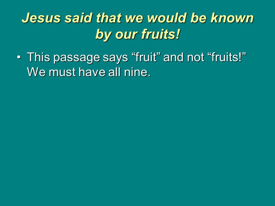 Jesus said that we would be known by our fruits! This passage says fruit and not fruits! We must have all nine.This passage says fruit and not fruits!