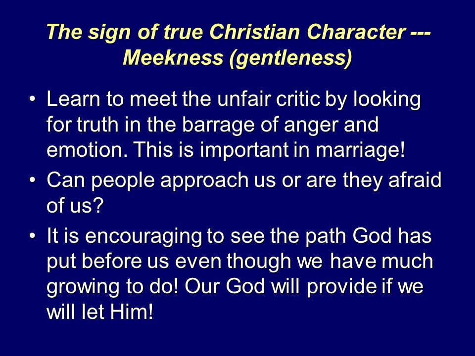 The sign of true Christian Character --- Meekness (gentleness) Learn to meet the unfair critic by looking for truth in the barrage of anger and emotio