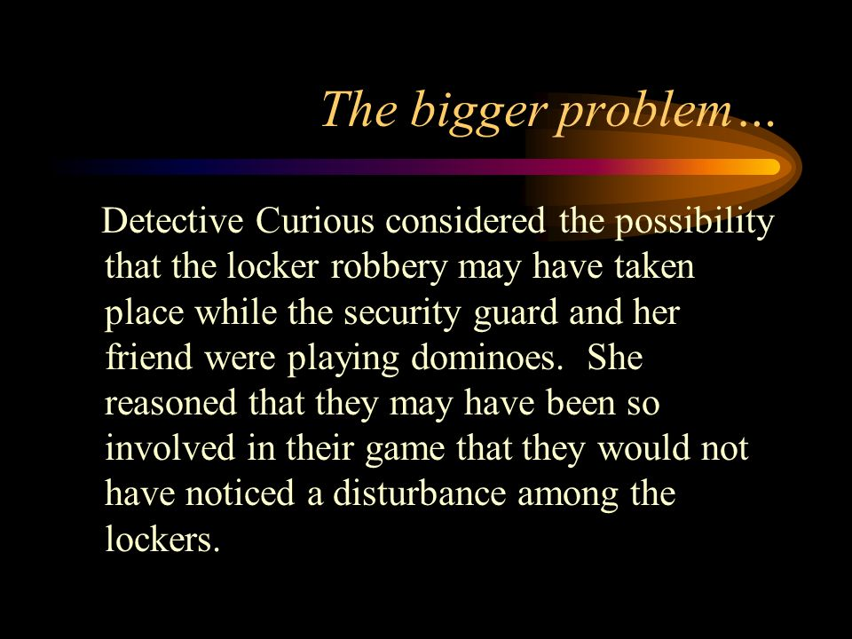 The bigger problem… Detective Curious considered the possibility that the locker robbery may have taken place while the security guard and her friend