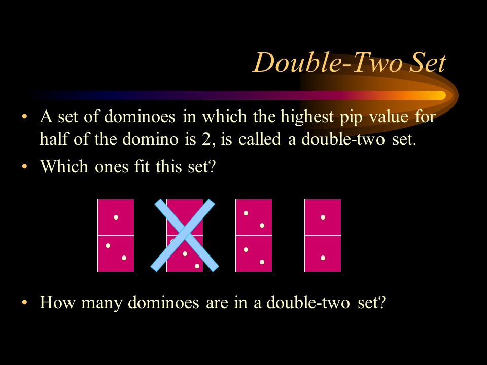 Double-Two Set A set of dominoes in which the highest pip value for half of the domino is 2, is called a double-two set.