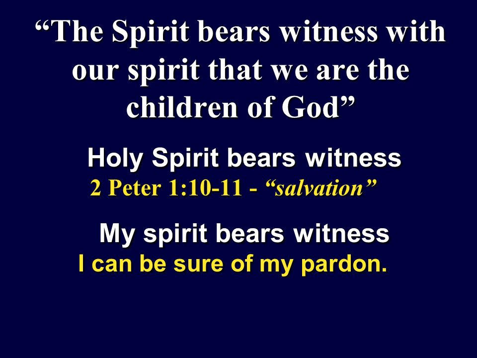 The Spirit bears witness with our spirit that we are the children of God Holy Spirit bears witness 2 Peter 1:10-11 - salvation My spirit bears witness I can be sure of my pardon.