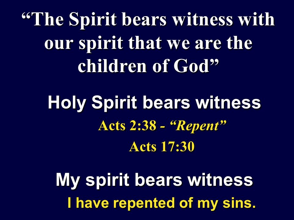 The Spirit bears witness with our spirit that we are the children of God Holy Spirit bears witness Acts 2:38 - Repent Acts 17:30 My spirit bears witness I have repented of my sins.