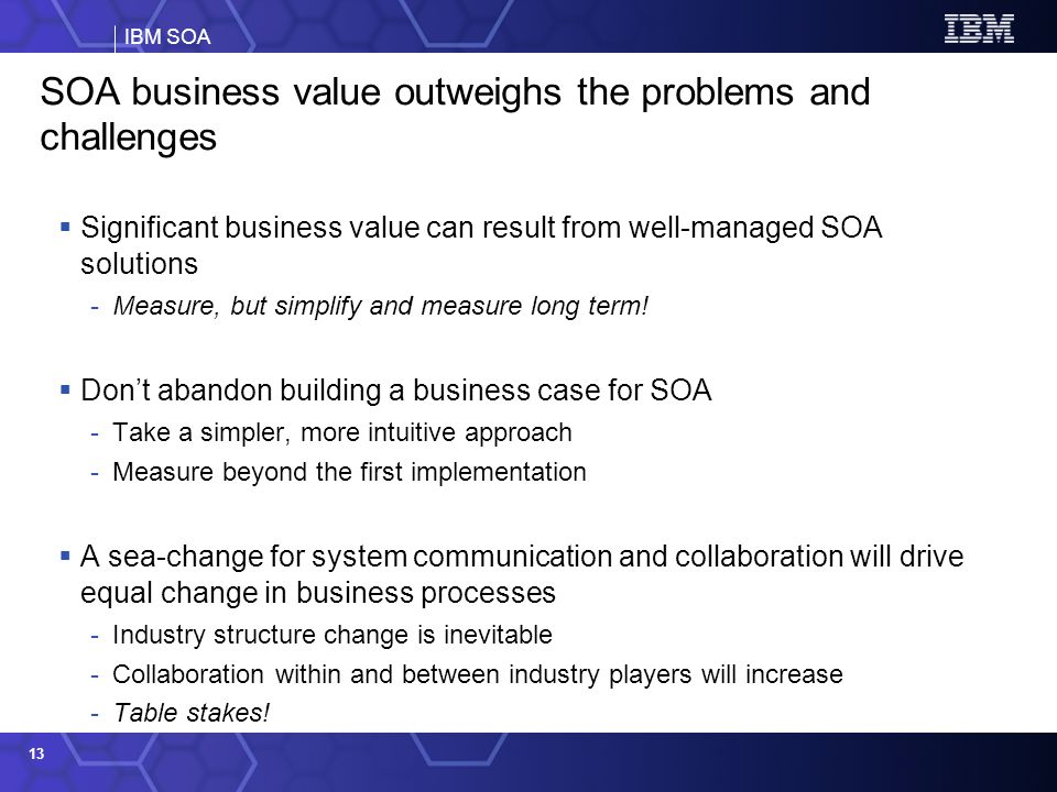 IBM SOA 13 SOA business value outweighs the problems and challenges Significant business value can result from well-managed SOA solutions -Measure, but simplify and measure long term.