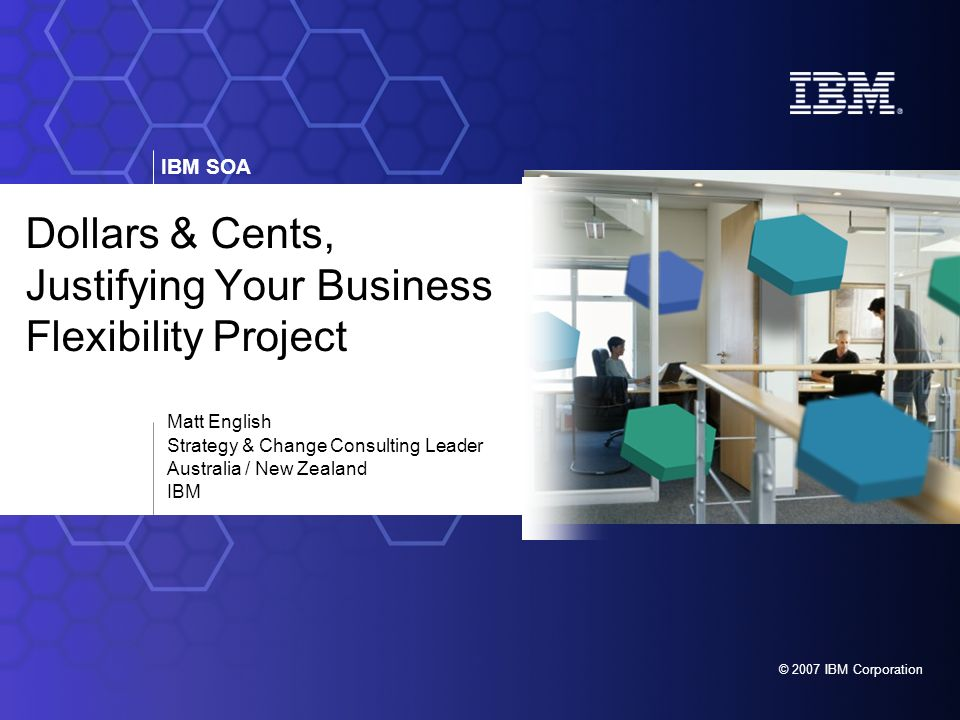 IBM SOA © 2007 IBM Corporation Dollars & Cents, Justifying Your Business Flexibility Project Matt English Strategy & Change Consulting Leader Australia / New Zealand IBM