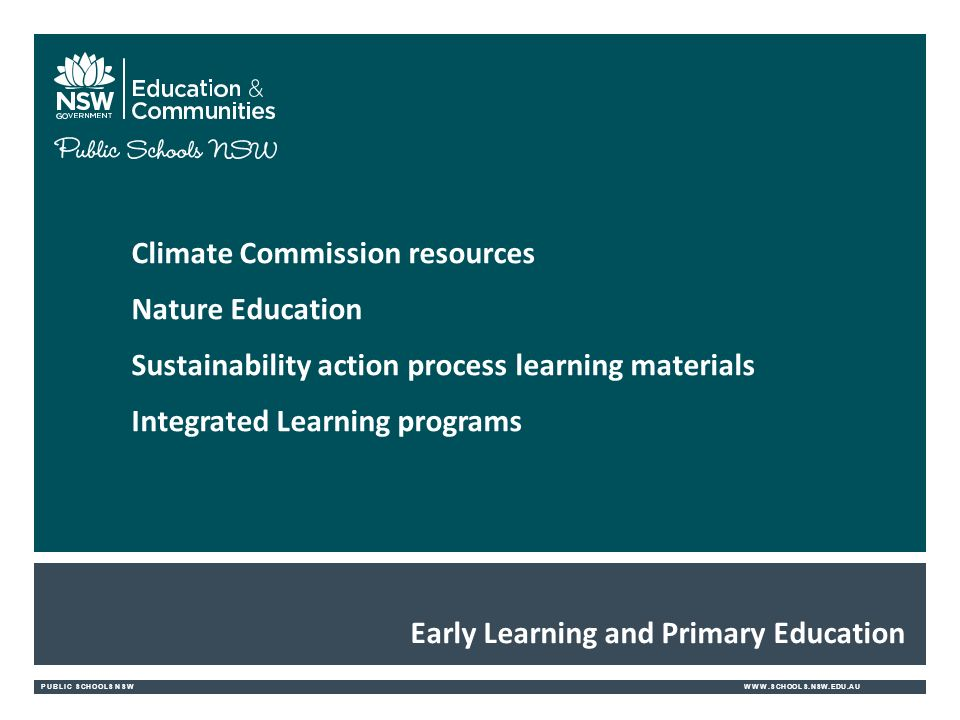 PUBLIC SCHOOLS NSWWWW.SCHOOLS.NSW.EDU.AU Early Learning and Primary Education Climate Commission resources Nature Education Sustainability action process learning materials Integrated Learning programs