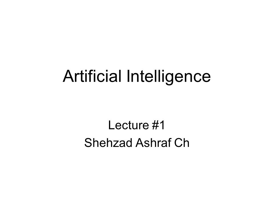 Artificial Intelligence Lecture #1 Shehzad Ashraf Ch