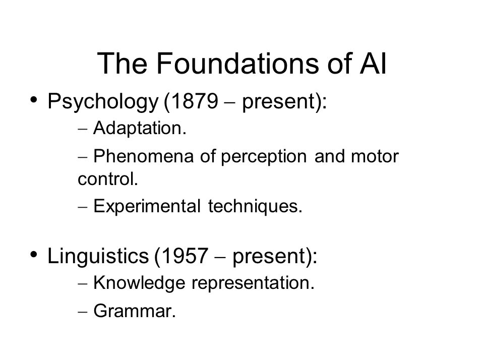 The Foundations of AI Psychology (1879 present): Adaptation. Phenomena of perception and motor control. Experimental techniques. Linguistics (1957 pre