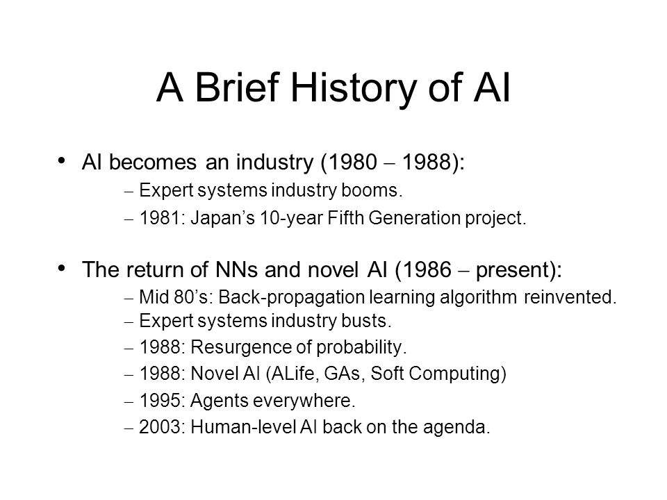 A Brief History of AI AI becomes an industry (1980 1988): Expert systems industry booms. 1981: Japans 10-year Fifth Generation project. The return of