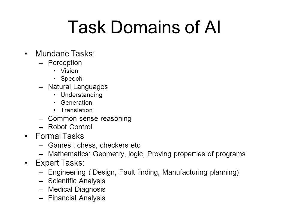 Task Domains of AI Mundane Tasks: –Perception Vision Speech –Natural Languages Understanding Generation Translation –Common sense reasoning –Robot Con