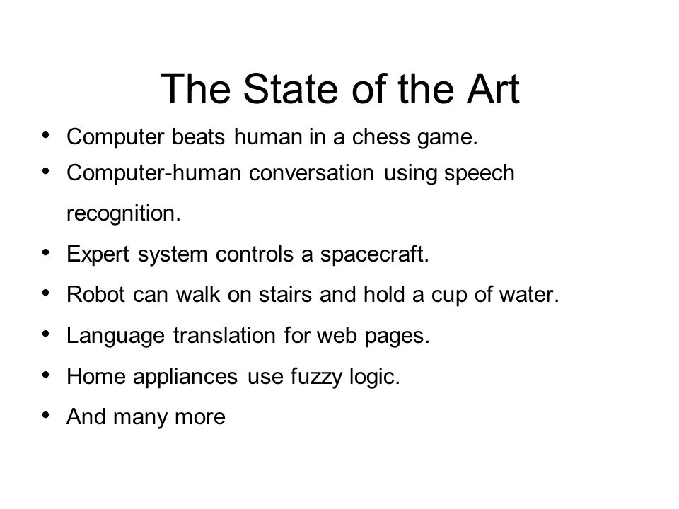 The State of the Art Computer beats human in a chess game. Computer-human conversation using speech recognition. Expert system controls a spacecraft.