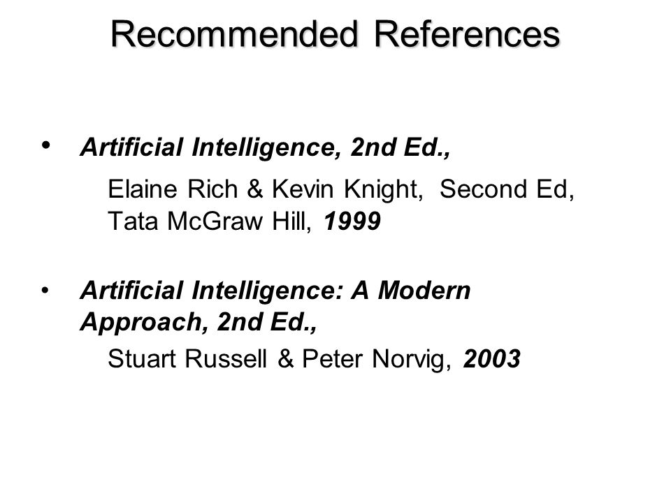 Recommended References Artificial Intelligence, 2nd Ed., Elaine Rich & Kevin Knight, Second Ed, Tata McGraw Hill, 1999 Artificial Intelligence: A Mode