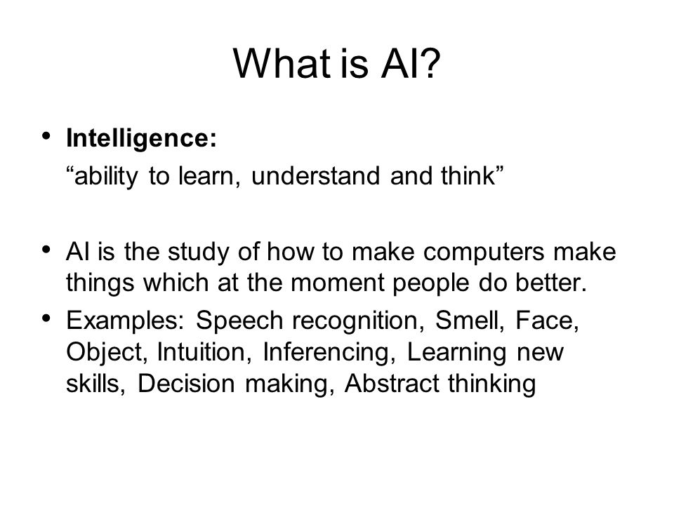 What is AI? Intelligence: ability to learn, understand and think AI is the study of how to make computers make things which at the moment people do be